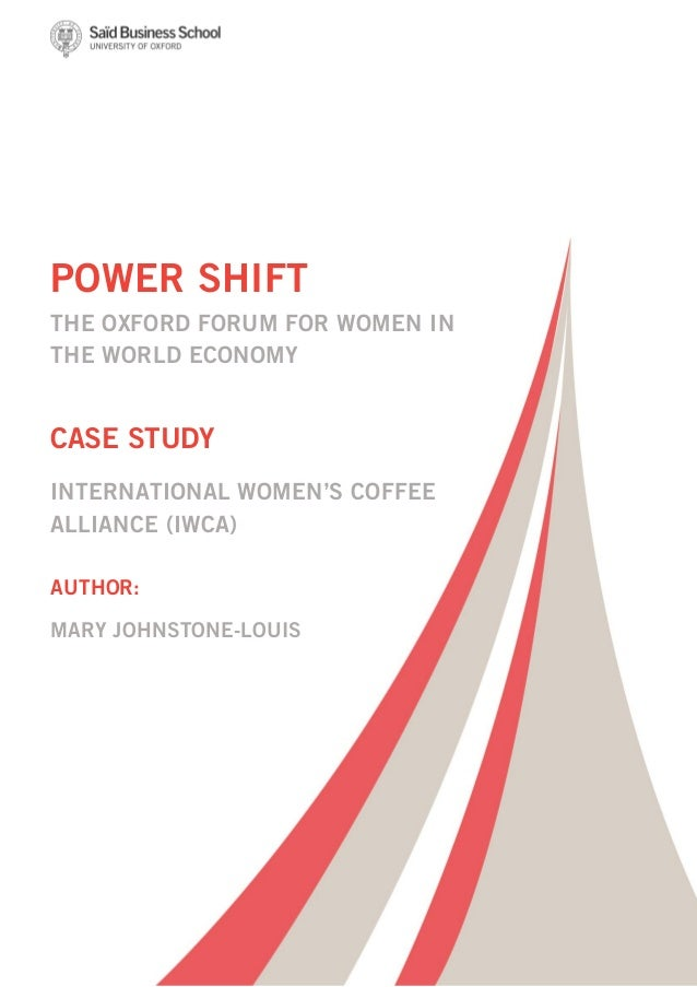 POWER SHIFT THE OXFORD FORUM FOR WOMEN IN THE WORLD ECONOMY CASE STUDY INTERNATIONAL WOMEN'S COFFEE ALLIANCE (IWCA) AUTHOR...