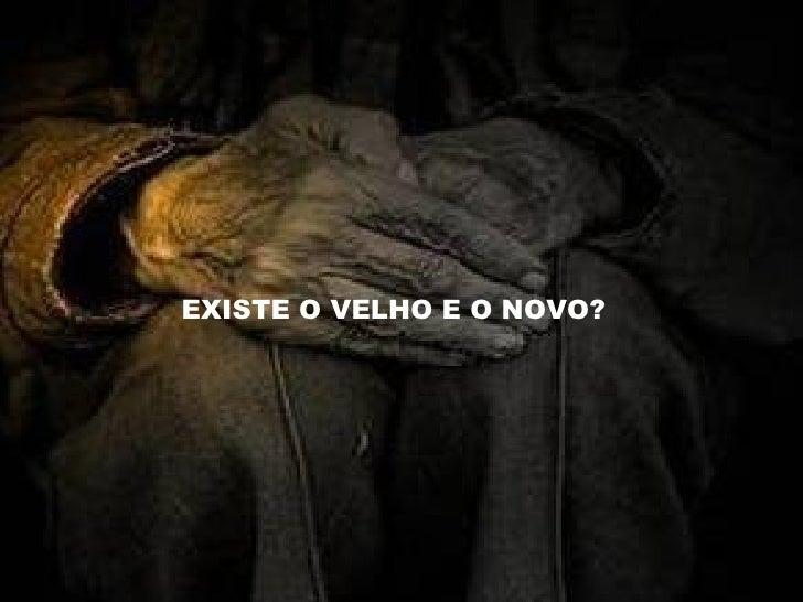 EXISTE O VELHO E O NOVO?