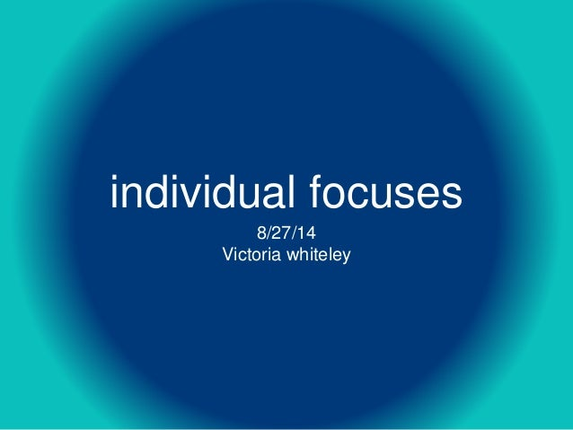 individual focuses  8/27/14  Victoria whiteley