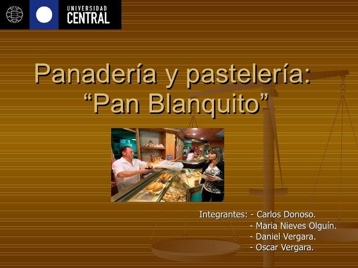 """Panadería y pastelería:  """"Pan Blanquito"""" Integrantes: - Carlos Donoso. - Maria Nieves Olguín. - Daniel Vergara. - Oscar Ve..."""