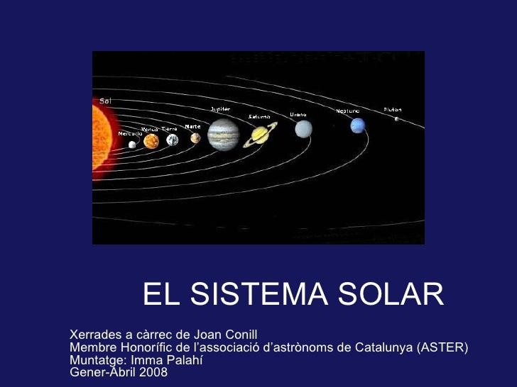 EL SISTEMA SOLAR Xerrades a càrrec de Joan Conill Membre Honorífic de l'associació d'astrònoms de Catalunya (ASTER) Muntat...