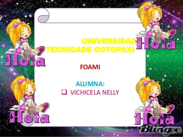 UNIVERSIDAD TECNICADE COTOPAXI FOAMI  ALUMNA:  VICHICELA NELLY