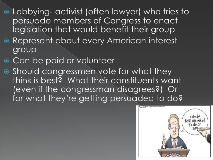  Lobbying- activist (often lawyer) who tries to  persuade members of Congress to enact  legislation that would benefit th...
