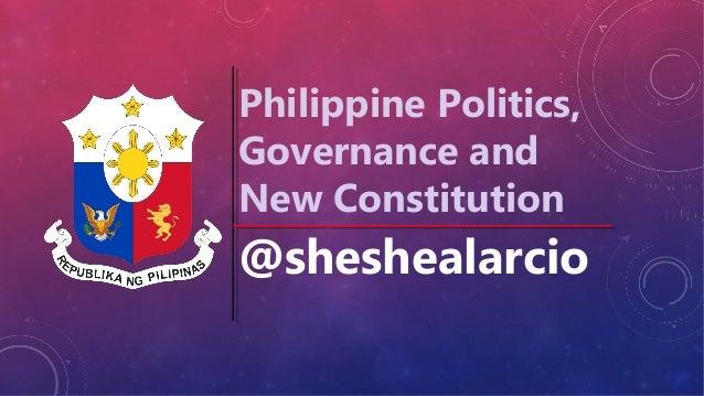 Philippine Politics, Governance and New Constitution  @sheshealarcio