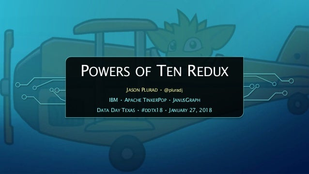 POWERS OF TEN REDUX JASON PLURAD • @pluradj IBM • APACHE TINKERPOP • JANUSGRAPH DATA DAY TEXAS • #DDTX18 • JANUARY 27, 2018