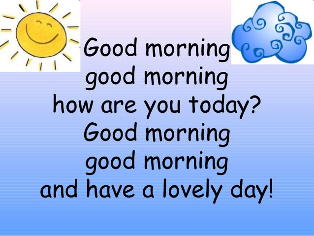 Good morning good morning how are you today? Good morning good morning and have a lovely day!