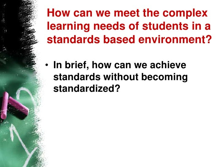 How can we meet the complex learning needs of students in a standards based environment?<br />In brief, how can we achieve...