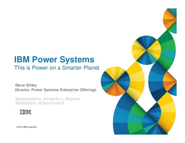 © 2013 IBM Corporation IBM Power Systems This is Power on a Smarter Planet Steve Sibley Director, Power Systems Enterprise...