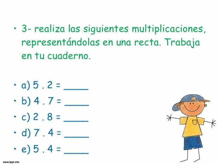 <ul><li>3- realiza las siguientes multiplicaciones, representándolas en una recta. Trabaja en tu cuaderno. </li></ul><ul><...