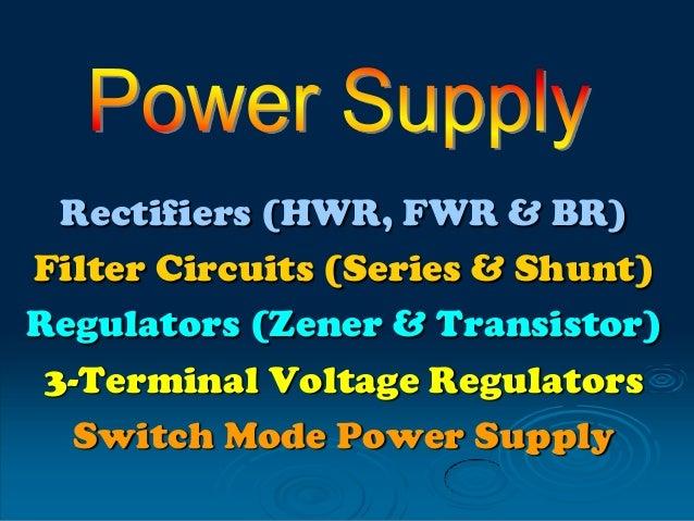 Rectifiers (HWR, FWR & BR) Filter Circuits (Series & Shunt) Regulators (Zener & Transistor) 3-Terminal Voltage Regulators ...