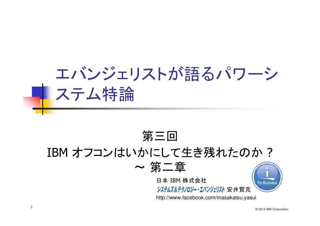 エバンジェリストが語るパワーシ    ステム特論               第三回    IBM オフコンはいかにして生き残れたのか ?              ~ 第二章               日本 IBM 株式会社        ...