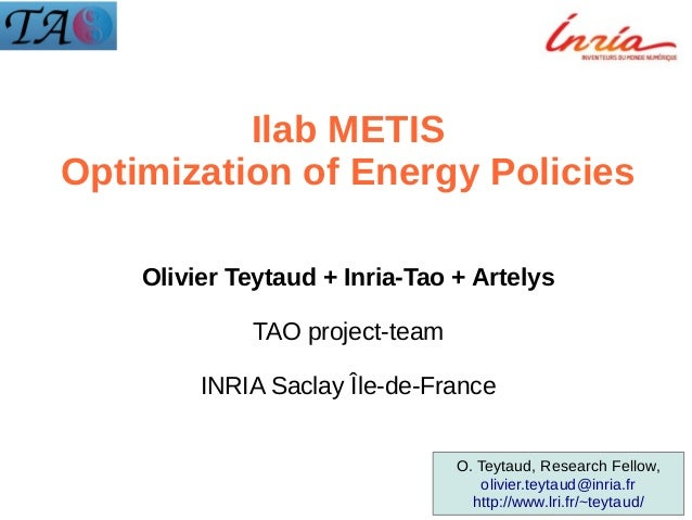Ilab METIS Optimization of Energy Policies Olivier Teytaud + Inria-Tao + Artelys TAO project-team INRIA Saclay Île-de-Fran...