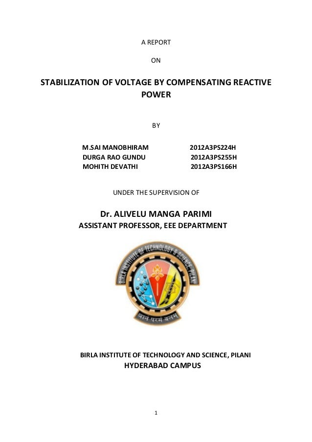 1 A REPORT ON STABILIZATION OF VOLTAGE BY COMPENSATING REACTIVE POWER BY M.SAI MANOBHIRAM 2012A3PS224H DURGA RAO GUNDU 201...
