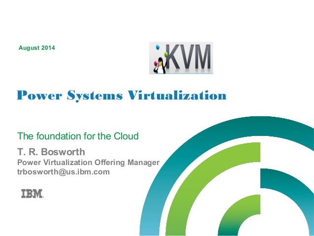 Power Systems Virtualization August 2014 T. R. Bosworth Power Virtualization Offering Manager trbosworth@us.ibm.com The fo...