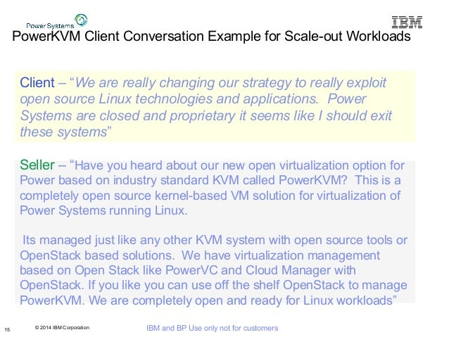 © 2014 IBM Corporation IBM and BP Use only not for customers PowerKVM Client Conversation Example for Scale-out Workloads ...