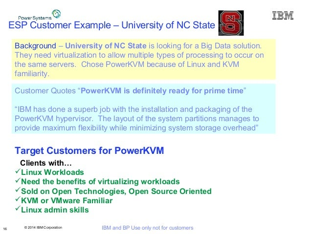 © 2014 IBM Corporation IBM and BP Use only not for customers ESP Customer Example – University of NC State 16 Background –...