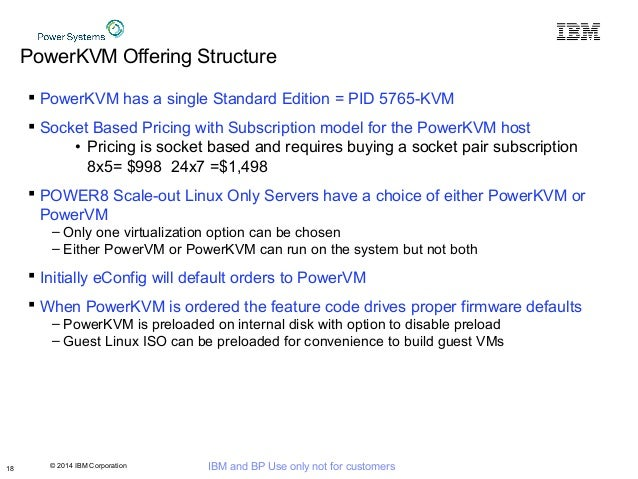 © 2014 IBM Corporation IBM and BP Use only not for customers PowerKVM Offering Structure  PowerKVM has a single Standard ...