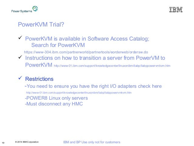 © 2014 IBM Corporation IBM and BP Use only not for customers19 PowerKVM Trial?  PowerKVM is available in Software Access ...