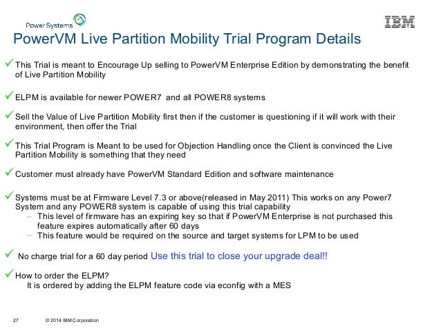 © 2014 IBM Corporation PowerVM Live Partition Mobility Trial Program Details This Trial is meant to Encourage Up selling ...