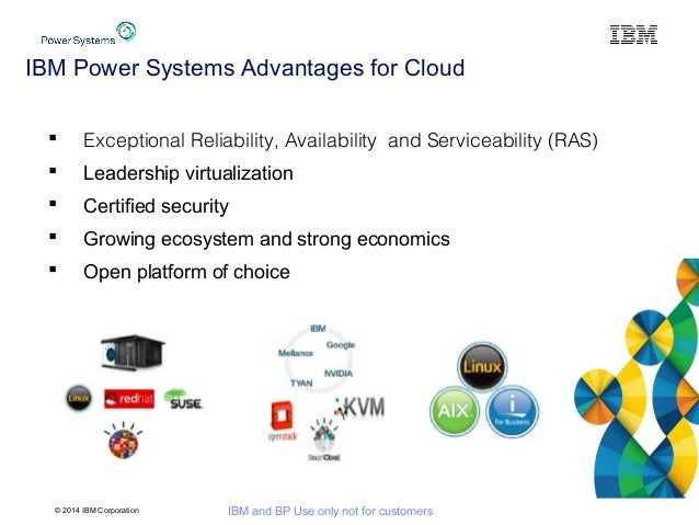 © 2014 IBM Corporation IBM and BP Use only not for customers IBM Power Systems Advantages for Cloud  Exceptional Reliabil...