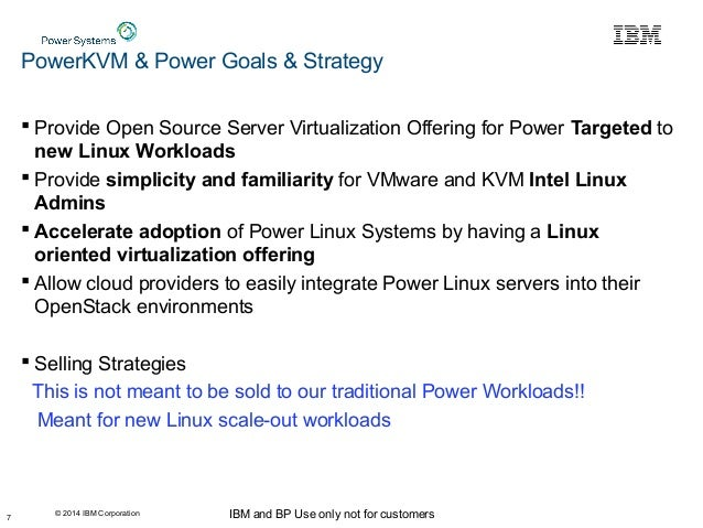 © 2014 IBM Corporation IBM and BP Use only not for customers PowerKVM & Power Goals & Strategy  Provide Open Source Serve...
