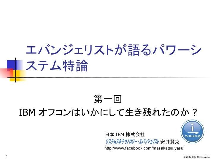 エバンジェリストが語るパワーシ    ステム特論              第一回    IBM オフコンはいかにして生き残れたのか ?              日本 IBM 株式会社                             ...