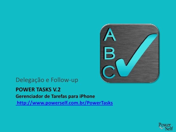 Power Tasks v.2Gerenciador de Tarefas para iPhone http://www.powerself.com.br/PowerTasks<br />Delegação e Follow-up<br />
