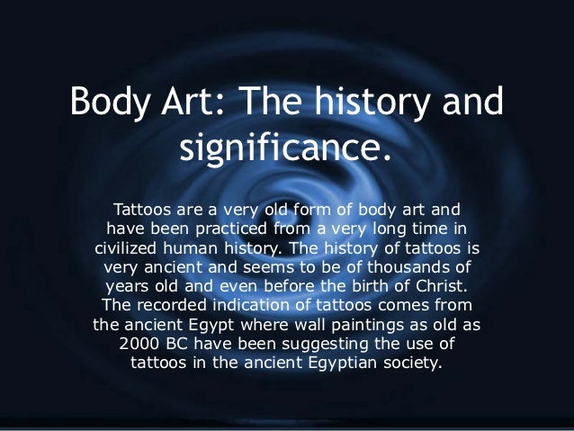 Body Art: The history and      significance.    Tattoos are a very old form of body art and   have been practiced from a v...