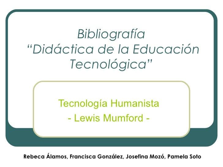 """Bibliografía  """"Didáctica de la Educación Tecnológica"""" Tecnología Humanista - Lewis Mumford - Rebeca Álamos, Francisca Gonz..."""