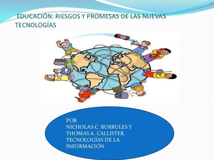 EDUCACIÓN: RIESGOS Y PROMESAS DE LAS NUEVASTECNOLOGÍAS              POR              NICHOLAS C. BURBULES Y              T...