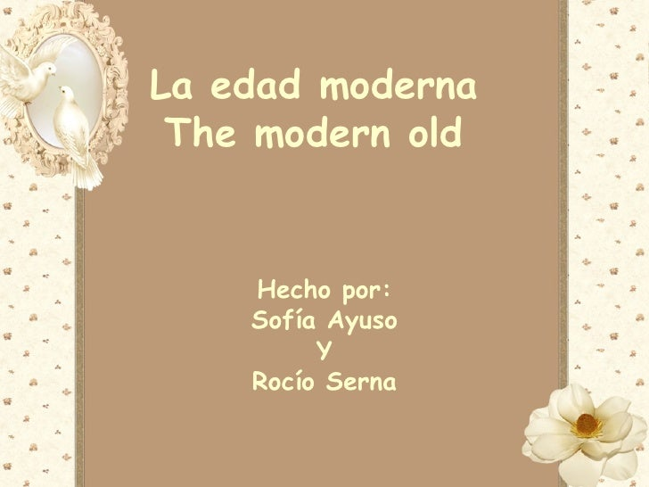 La edad moderna The modern old    Hecho por:    Sofía Ayuso         Y    Rocío Serna