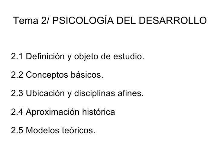 Tema 2/ PSICOLOGÍA DEL DESARROLLO 2.1 Definición y objeto de estudio. 2.2 Conceptos básicos. 2.3 Ubicación y disciplinas a...
