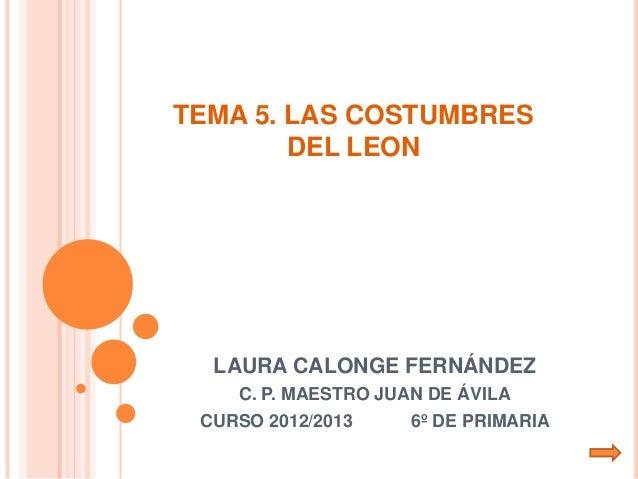 TEMA 5. LAS COSTUMBRES        DEL LEON  LAURA CALONGE FERNÁNDEZ    C. P. MAESTRO JUAN DE ÁVILA CURSO 2012/2013     6º DE P...