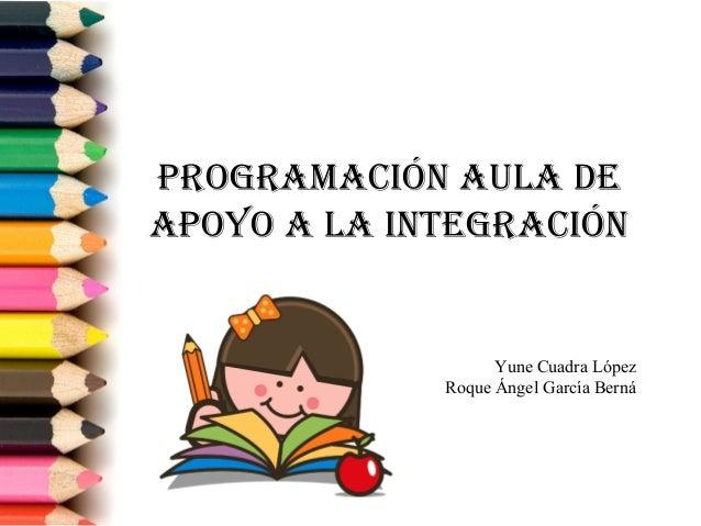 PROGRAMACIÓN AULA DE APOYO A LA INTEGRACIÓN Yune Cuadra López Roque Ángel García Berná