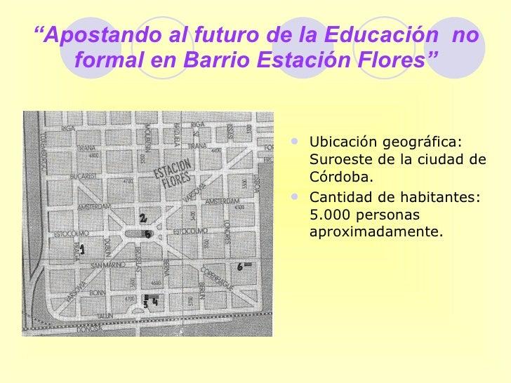 """"""" Apostando al futuro de la Educación  no formal en Barrio Estación Flores"""" <ul><li>Ubicación geográfica: Suroeste de la c..."""