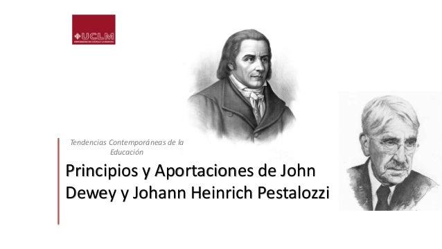 Principios y Aportaciones de John Dewey y Johann Heinrich Pestalozzi Tendencias Contemporáneas de la Educación