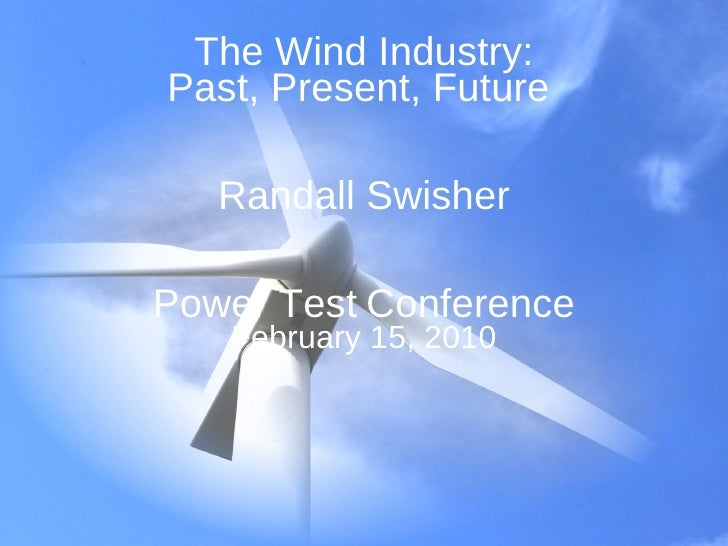 The Wind Industry: Past, Present, Future  Randall Swisher Power Test   Conference February 15, 2010
