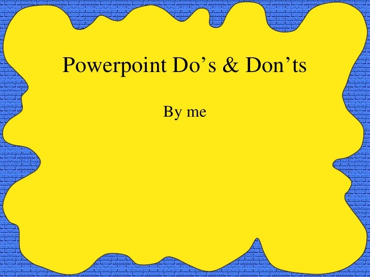 Powerpoint Do's & Don'ts By me