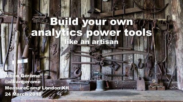Build your own analytics power tools like an artisan Alban Gérôme @albangerome MeasureCamp London XII 24 March 2018