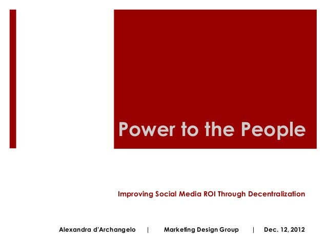 Power to the People                Improving Social Media ROI Through DecentralizationAlexandra d'Archangelo   |   Marketi...