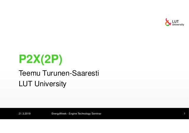 P2X(2P) Teemu Turunen-Saaresti LUT University 21.3.2019 EnergyWeek - Engine Technology Seminar 1