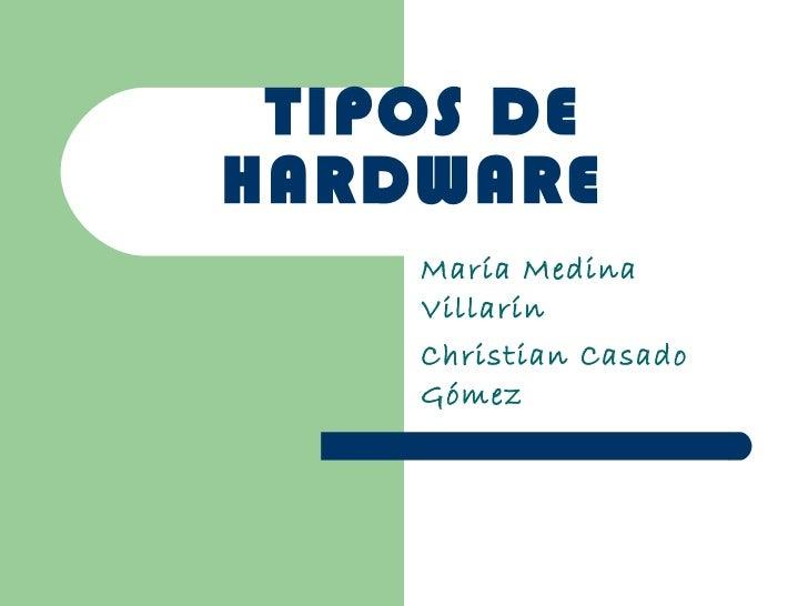 TIPOS DE HARDWARE  María Medina Villarín Christian Casado Gómez