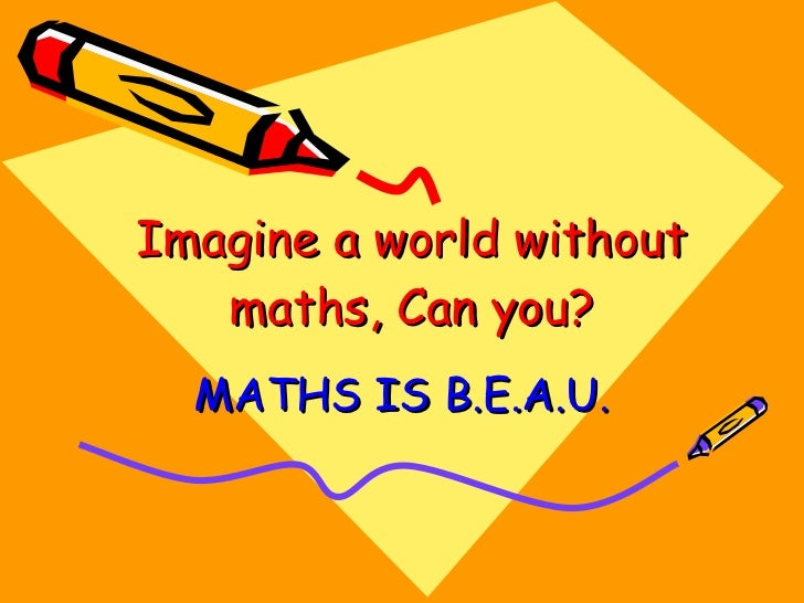 a world without mathematics essay Mathematics: meaning, importance and uses aimed at meeting the needs of the physical world applied mathematics and without exact knowledge of mathematics.