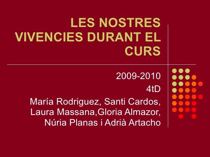 LES NOSTRES VIVENCIES DURANT EL CURS 2009-2010 4tD María Rodriguez, Santi Cardos, Laura Massana,Gloria Almazor, Núria Plan...