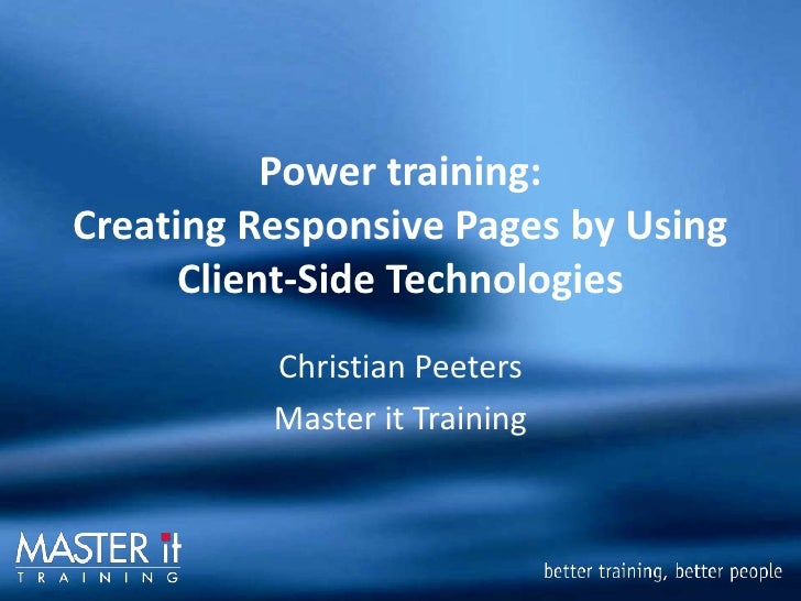 Power training: Creating Responsive Pages by Using Client-Side Technologies<br />Christian Peeters<br />Master it Training...