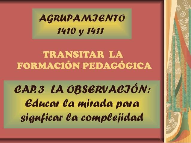 TRANSITAR LA FORMACIÓN PEDAGÓGICA CAP. 3 LA OBSERVACIÓN: Educar la mirada para signficar la complejidad AGRUPAMIENTO 1410 ...