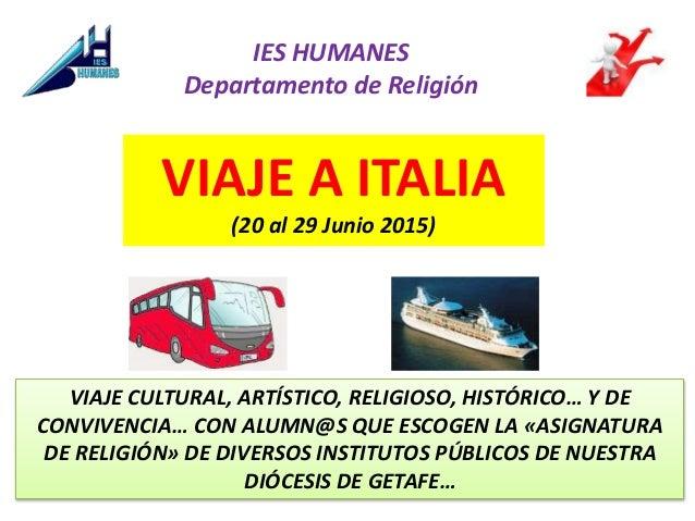 VIAJE A ITALIA (20 al 29 Junio 2015) IES HUMANES Departamento de Religión VIAJE CULTURAL, ARTÍSTICO, RELIGIOSO, HISTÓRICO…...