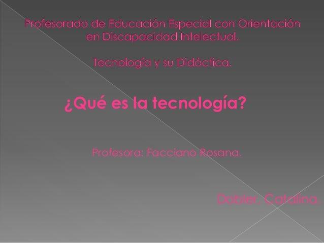 ¿Qué es la tecnología?Profesora: Facciano Rosana.Dobler, Catalina.