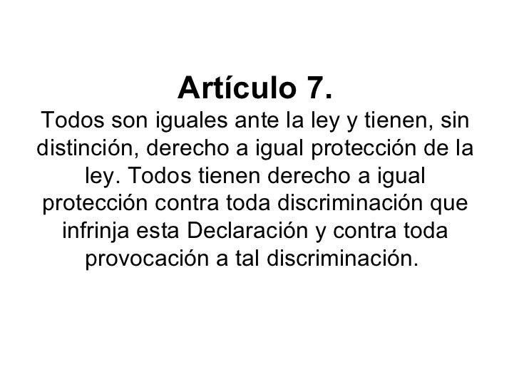 Artículo 7. Todos son iguales ante la ley y tienen, sin distinción, derecho a igual protección de la ley. Todos tienen der...