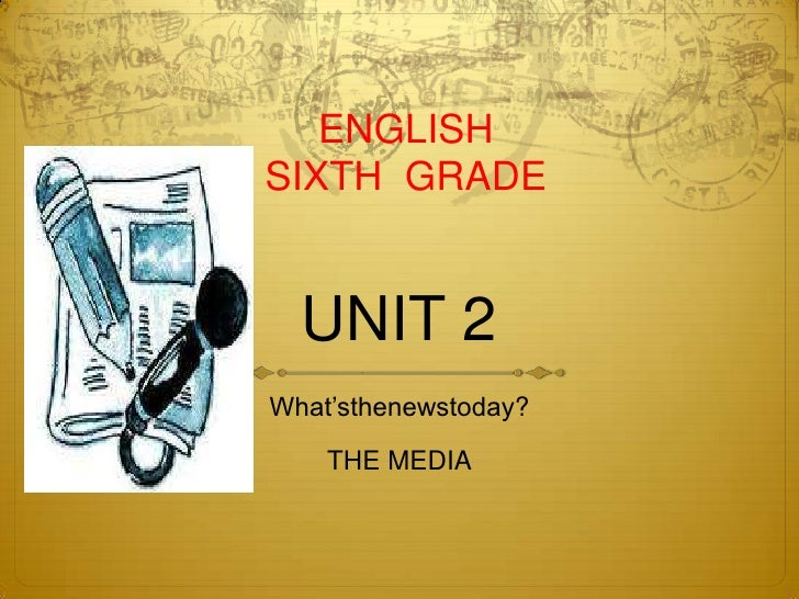 UNIT 2<br />What'sthenewstoday?<br />THE MEDIA<br />ENGLISH<br />SIXTH  GRADE<br />